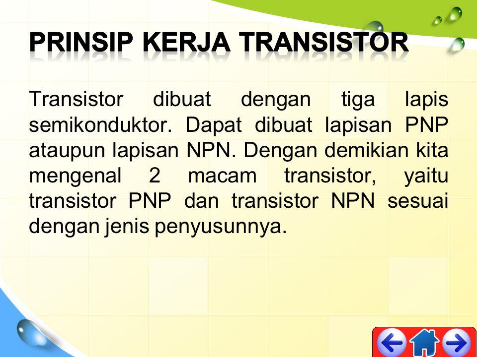Transistor dibuat dengan tiga lapis semikonduktor. Dapat dibuat lapisan PNP ataupun lapisan NPN. Dengan demikian kita mengenal 2 macam transistor, yai