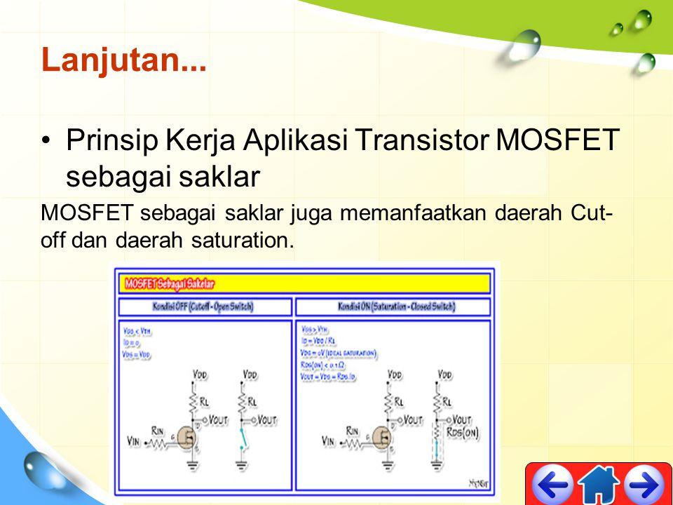Lanjutan... Prinsip Kerja Aplikasi Transistor MOSFET sebagai saklar MOSFET sebagai saklar juga memanfaatkan daerah Cut- off dan daerah saturation.
