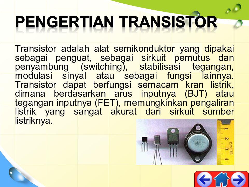 Transistor adalah alat semikonduktor yang dipakai sebagai penguat, sebagai sirkuit pemutus dan penyambung (switching), stabilisasi tegangan, modulasi