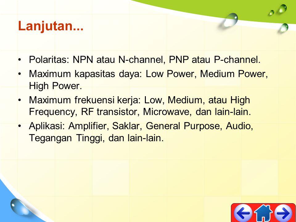 Lanjutan... Polaritas: NPN atau N-channel, PNP atau P-channel. Maximum kapasitas daya: Low Power, Medium Power, High Power. Maximum frekuensi kerja: L
