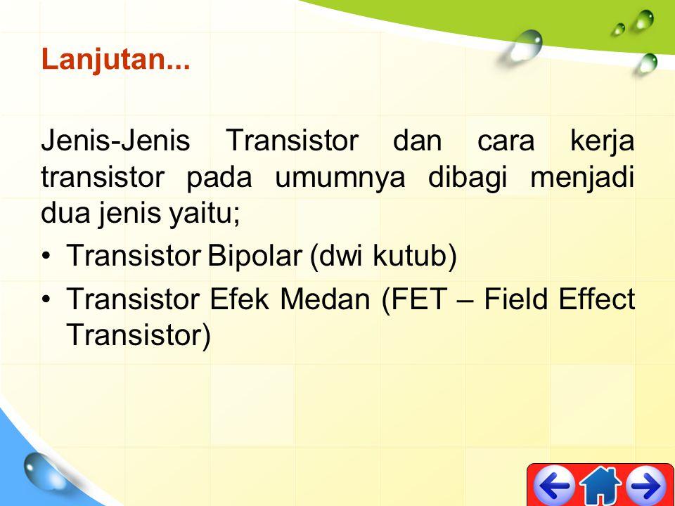 Lanjutan... Jenis-Jenis Transistor dan cara kerja transistor pada umumnya dibagi menjadi dua jenis yaitu; Transistor Bipolar (dwi kutub) Transistor Ef