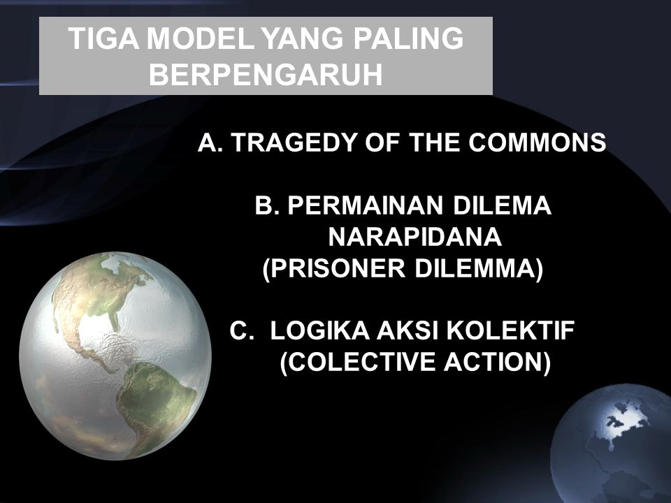 A. TRAGEDY OF THE COMMONS B. PERMAINAN DILEMA NARAPIDANA (PRISONER DILEMMA) C. LOGIKA AKSI KOLEKTIF (COLECTIVE ACTION) TIGA MODEL YANG PALING BERPENGA