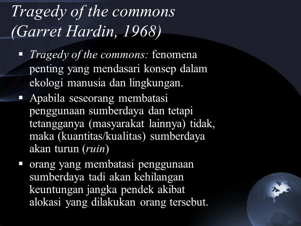 Tragedy of the commons (Garret Hardin, 1968)  Tragedy of the commons: fenomena penting yang mendasari konsep dalam ekologi manusia dan lingkungan. 