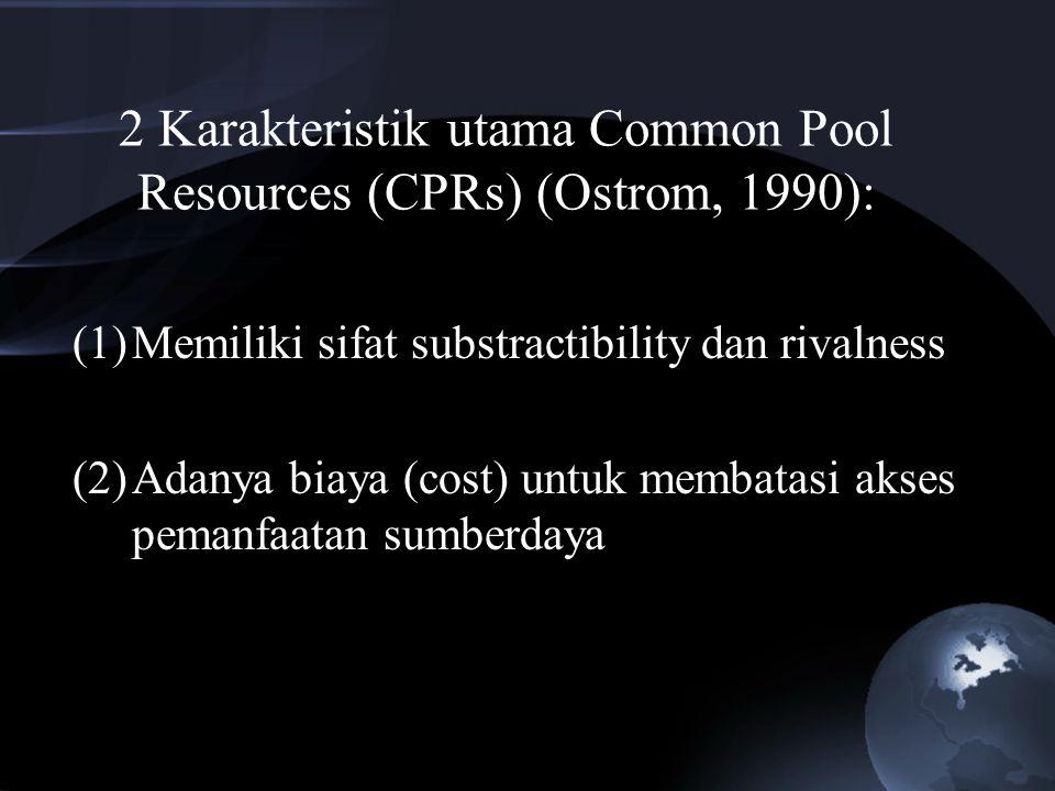 2 Karakteristik utama Common Pool Resources (CPRs) (Ostrom, 1990): (1)Memiliki sifat substractibility dan rivalness (2)Adanya biaya (cost) untuk memba