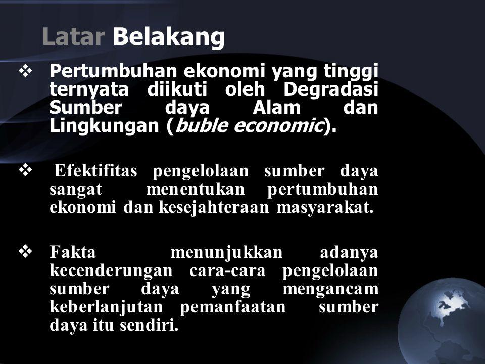 Latar Belakang  Pertumbuhan ekonomi yang tinggi ternyata diikuti oleh Degradasi Sumber daya Alam dan Lingkungan (buble economic).  Efektifitas penge