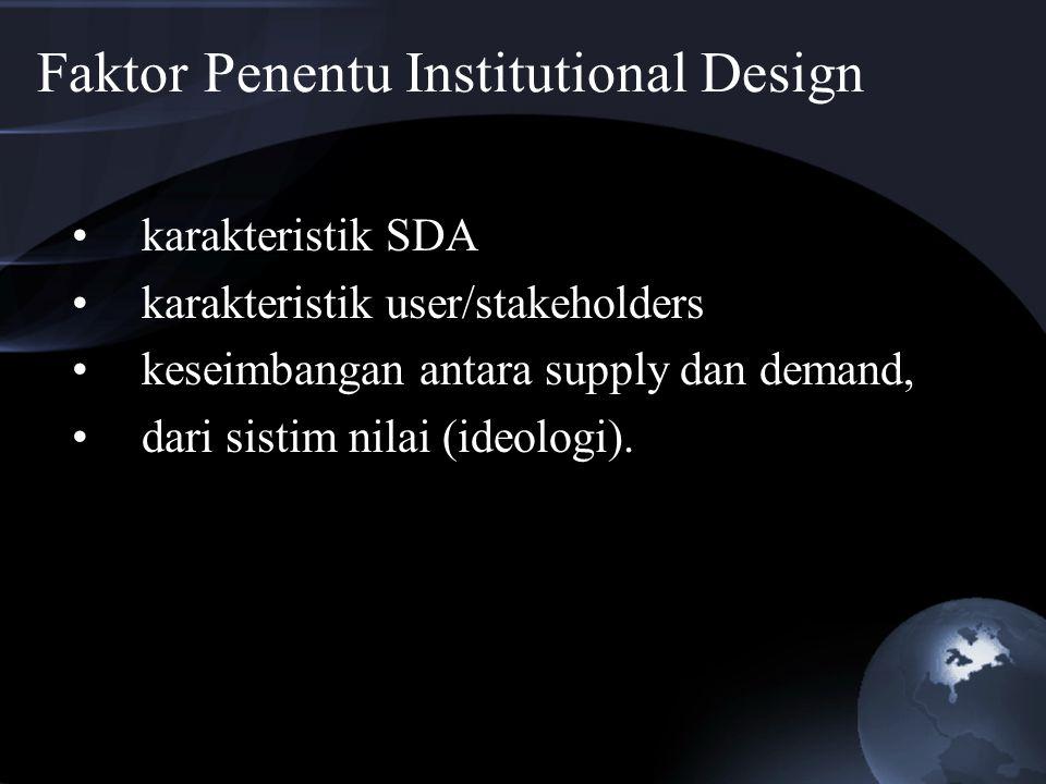 Faktor Penentu Institutional Design karakteristik SDA karakteristik user/stakeholders keseimbangan antara supply dan demand, dari sistim nilai (ideolo