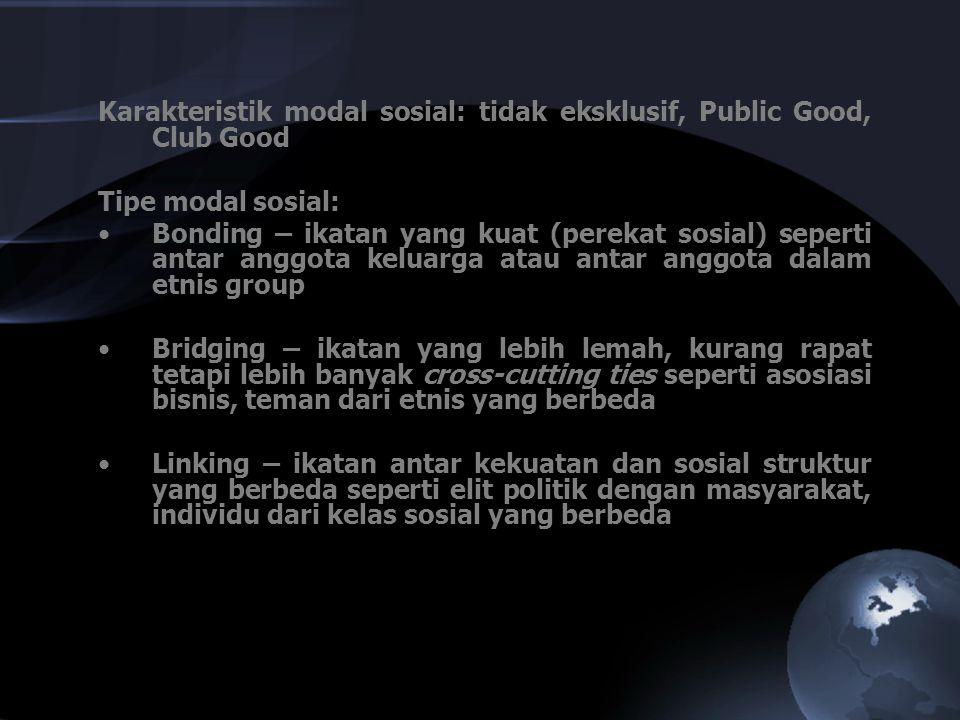 Karakteristik modal sosial: tidak eksklusif, Public Good, Club Good Tipe modal sosial: Bonding – ikatan yang kuat (perekat sosial) seperti antar anggo