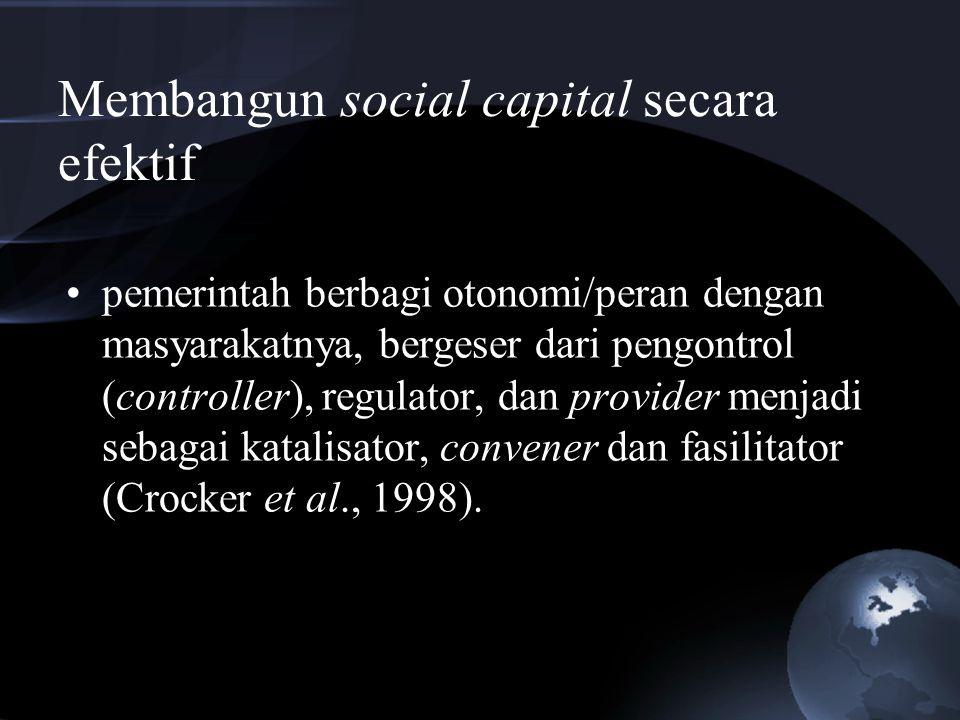 Membangun social capital secara efektif pemerintah berbagi otonomi/peran dengan masyarakatnya, bergeser dari pengontrol (controller), regulator, dan p