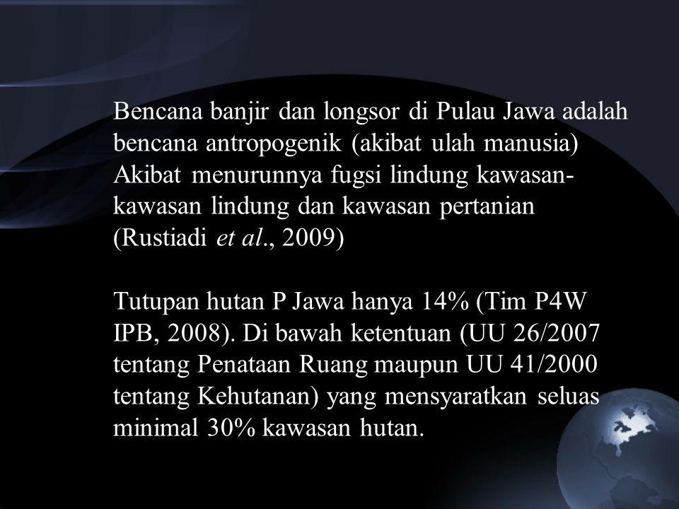 Bencana banjir dan longsor di Pulau Jawa adalah bencana antropogenik (akibat ulah manusia) Akibat menurunnya fugsi lindung kawasan- kawasan lindung da