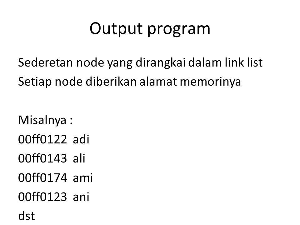 Output program Sederetan node yang dirangkai dalam link list Setiap node diberikan alamat memorinya Misalnya : 00ff0122 adi 00ff0143 ali 00ff0174 ami