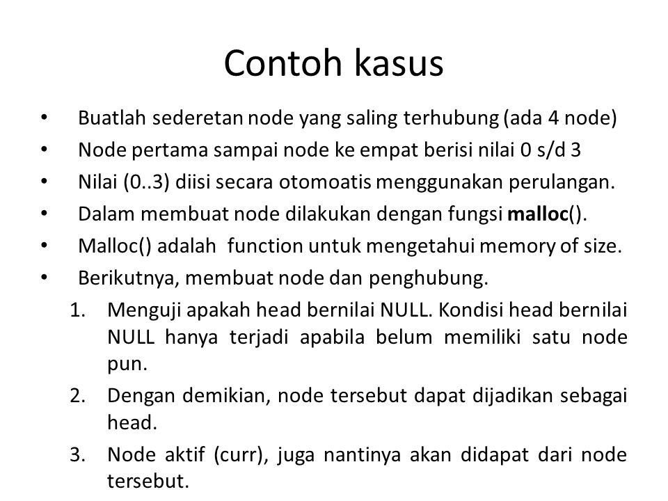 Contoh Program untuk mengisi nilai ke node int i; for (i=0; i<3; i++) { node = (struct nodeku *) malloc (sizeof(struct nodeku)); node -> x = i; if (head == NULL) { head = node; current= node; } else { current -> next = node; current = node; } current->next = null;