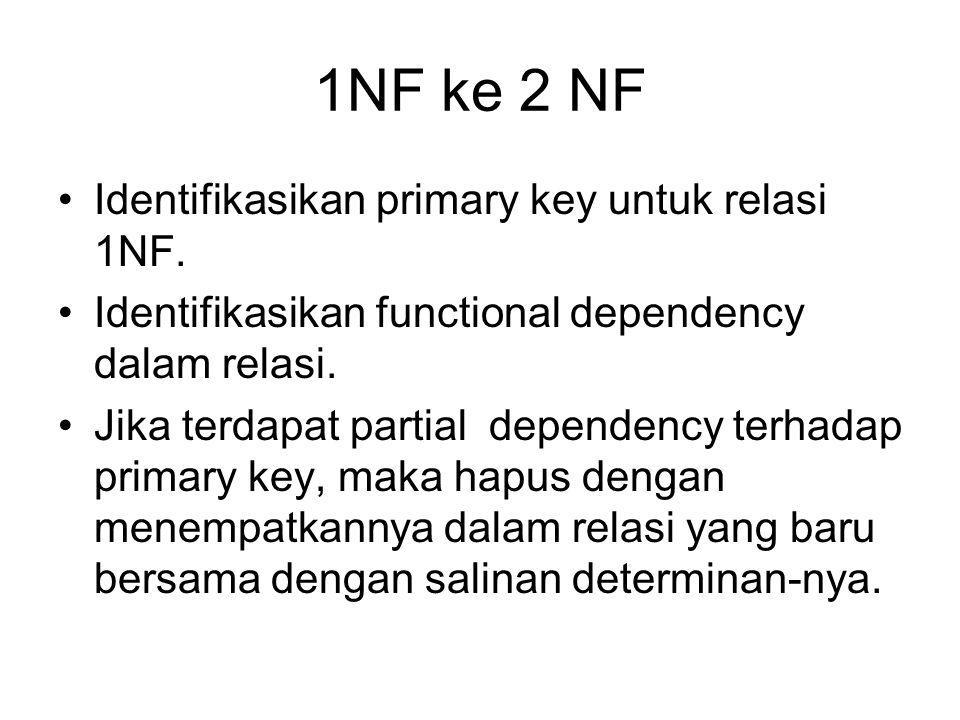 1NF ke 2 NF Identifikasikan primary key untuk relasi 1NF. Identifikasikan functional dependency dalam relasi. Jika terdapat partial dependency terhada