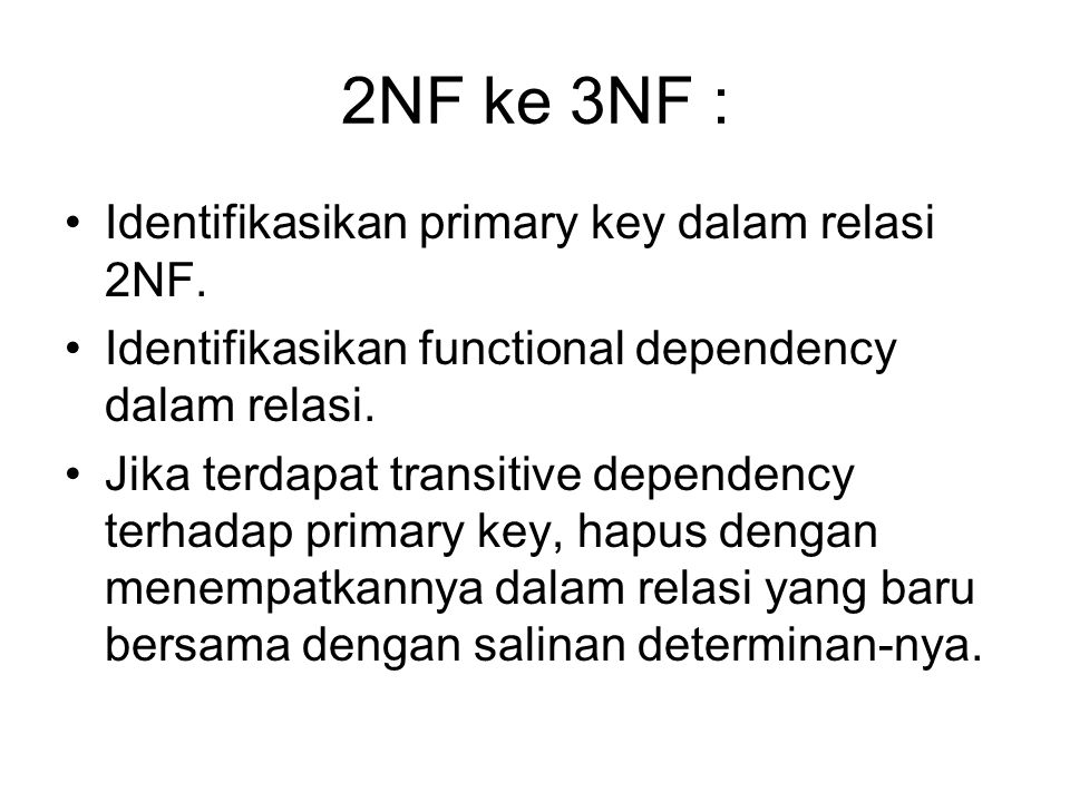 2NF ke 3NF : Identifikasikan primary key dalam relasi 2NF. Identifikasikan functional dependency dalam relasi. Jika terdapat transitive dependency ter