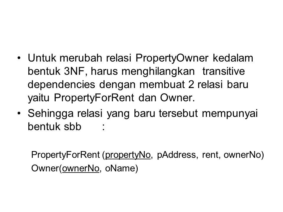 Untuk merubah relasi PropertyOwner kedalam bentuk 3NF, harus menghilangkan transitive dependencies dengan membuat 2 relasi baru yaitu PropertyForRent