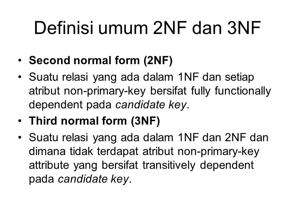 Definisi umum 2NF dan 3NF Second normal form (2NF) Suatu relasi yang ada dalam 1NF dan setiap atribut non-primary-key bersifat fully functionally depe