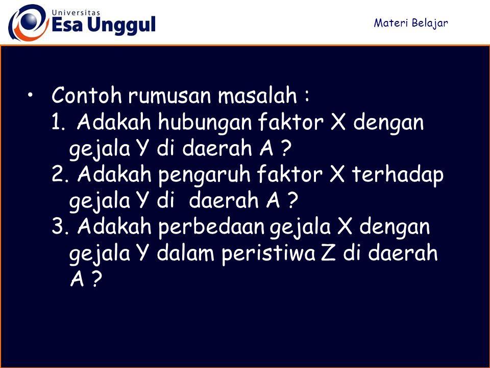 Contoh rumusan masalah : 1. Adakah hubungan faktor X dengan gejala Y di daerah A ? 2. Adakah pengaruh faktor X terhadap gejala Y di daerah A ? 3. Adak