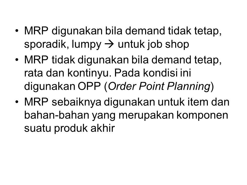 MRP digunakan bila demand tidak tetap, sporadik, lumpy  untuk job shop MRP tidak digunakan bila demand tetap, rata dan kontinyu. Pada kondisi ini dig