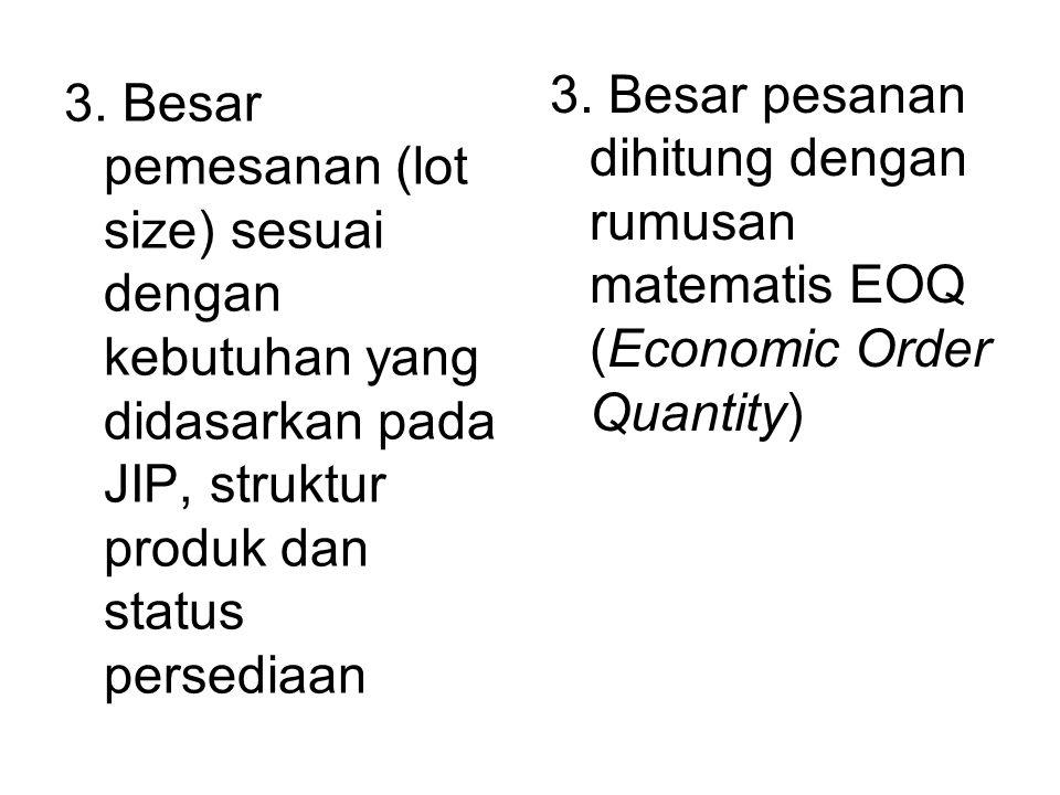 3. Besar pemesanan (lot size) sesuai dengan kebutuhan yang didasarkan pada JIP, struktur produk dan status persediaan 3. Besar pesanan dihitung dengan