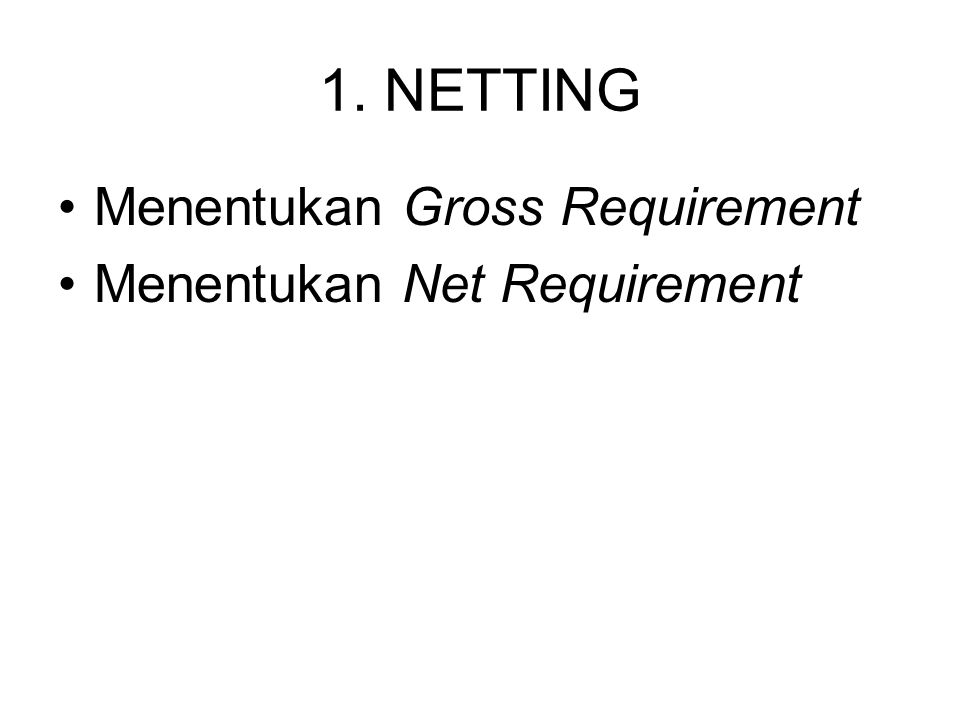 1. NETTING Menentukan Gross Requirement Menentukan Net Requirement