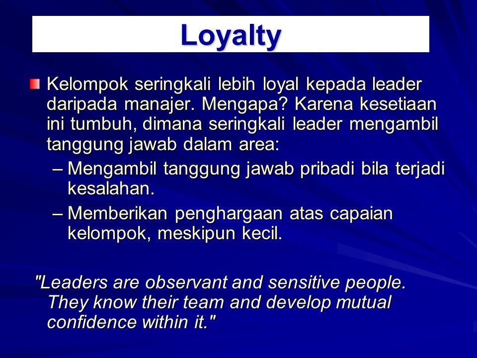 Loyalty Kelompok seringkali lebih loyal kepada leader daripada manajer. Mengapa? Karena kesetiaan ini tumbuh, dimana seringkali leader mengambil tangg