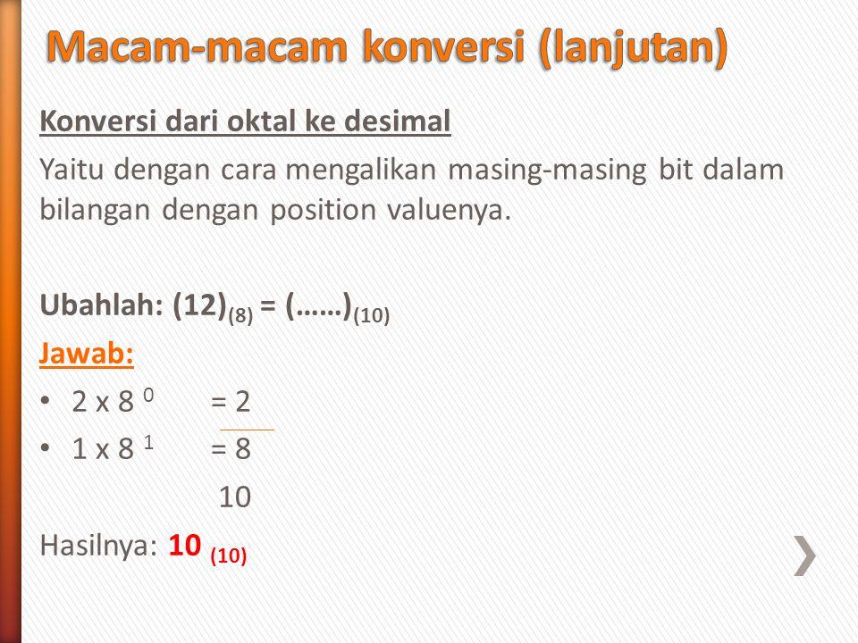 Konversi dari oktal ke desimal Yaitu dengan cara mengalikan masing-masing bit dalam bilangan dengan position valuenya. Ubahlah: (12) (8) = (……) (10) J