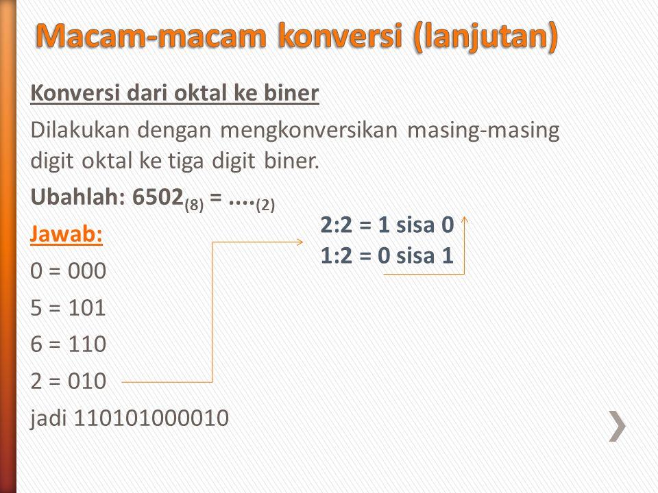 Konversi dari oktal ke biner Dilakukan dengan mengkonversikan masing-masing digit oktal ke tiga digit biner. Ubahlah: 6502 (8) =.... (2) Jawab: 0 = 00