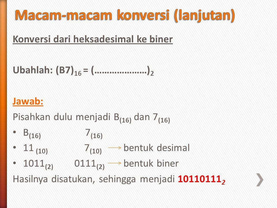 Konversi dari heksadesimal ke biner Ubahlah: (B7) 16 = (…………………) 2 Jawab: Pisahkan dulu menjadi B (16) dan 7 (16) B (16) 7 (16) 11 (10) 7 (10) bentuk