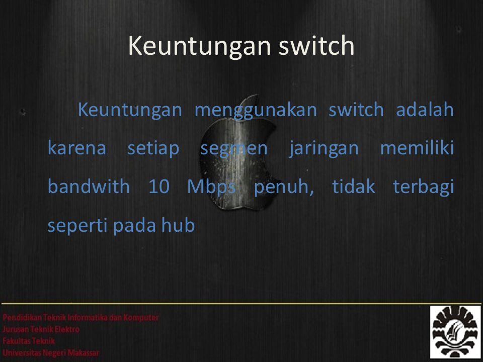 Keuntungan menggunakan switch adalah karena setiap segmen jaringan memiliki bandwith 10 Mbps penuh, tidak terbagi seperti pada hub Keuntungan switch
