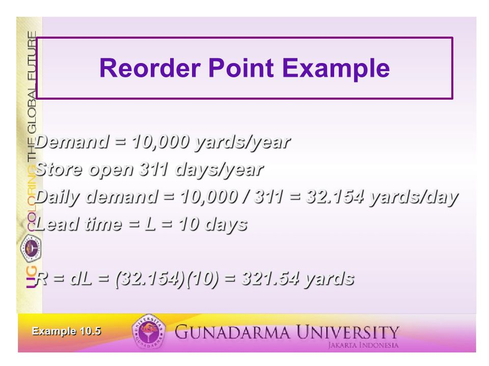 Reorder Point Example Demand = 10,000 yards/year Store open 311 days/year Daily demand = 10,000 / 311 = 32.154 yards/day Lead time = L = 10 days R = d