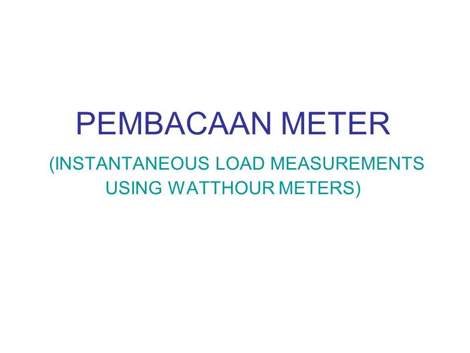 PEMBACAAN METER (INSTANTANEOUS LOAD MEASUREMENTS USING WATTHOUR METERS)