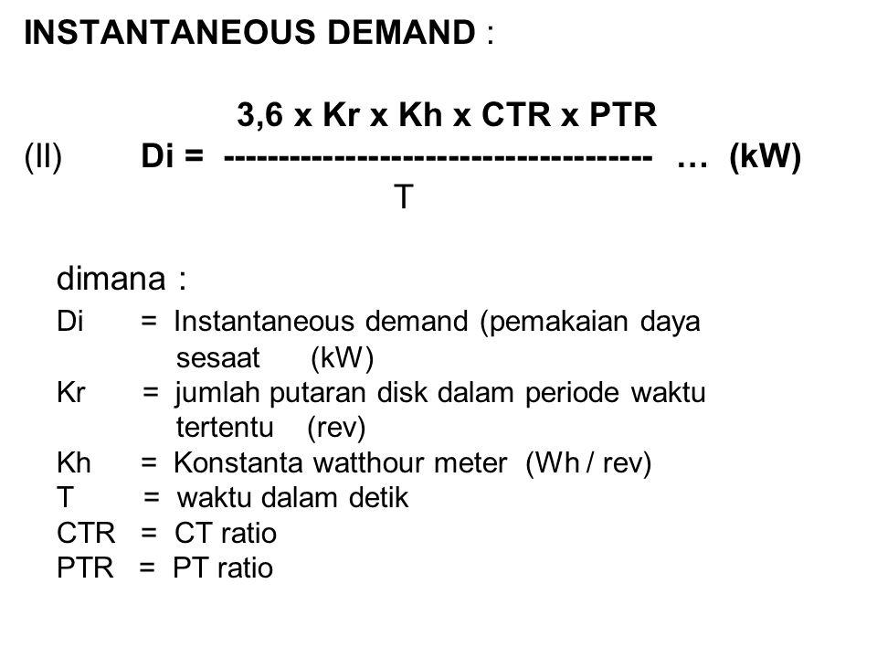 INSTANTANEOUS DEMAND : 3,6 x Kr x Kh x CTR x PTR (II) Di = -------------------------------------- … (kW) T dimana : Di = Instantaneous demand (pemakai