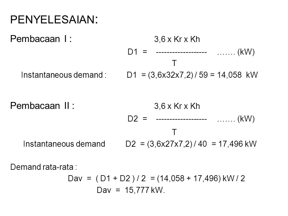 PENYELESAIAN : Pembacaan I : 3,6 x Kr x Kh D1 = ------------------- ……. (kW) T Instantaneous demand : D1 = (3,6x32x7,2) / 59 = 14,058 kW Pembacaan II