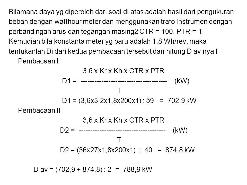 Bilamana daya yg diperoleh dari soal di atas adalah hasil dari pengukuran beban dengan watthour meter dan menggunakan trafo Instrumen dengan perbandin