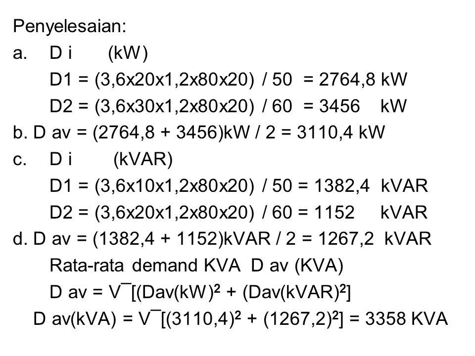 Penyelesaian: a. D i(kW) D1 = (3,6x20x1,2x80x20) / 50 = 2764,8 kW D2 = (3,6x30x1,2x80x20) / 60 = 3456 kW b. D av = (2764,8 + 3456)kW / 2 = 3110,4 kW c