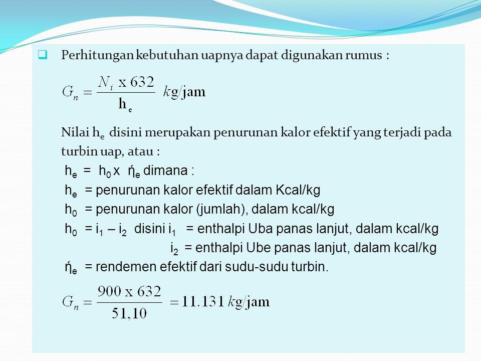  Perhitungan kebutuhan uapnya dapat digunakan rumus : Nilai h e disini merupakan penurunan kalor efektif yang terjadi pada turbin uap, atau : h e = h