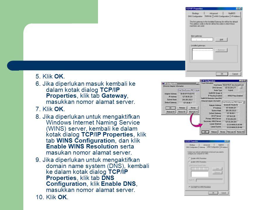 5. Klik OK. 6. Jika diperlukan masuk kembali ke dalam kotak dialog TCP/IP Properties, klik tab Gateway, masukkan nomor alamat server. 7. Klik OK. 8. J
