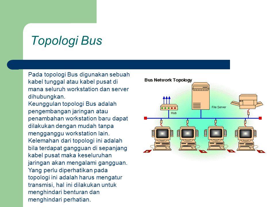 Topologi Bus Pada topologi Bus digunakan sebuah kabel tunggal atau kabel pusat di mana seluruh workstation dan server dihubungkan. Keunggulan topologi