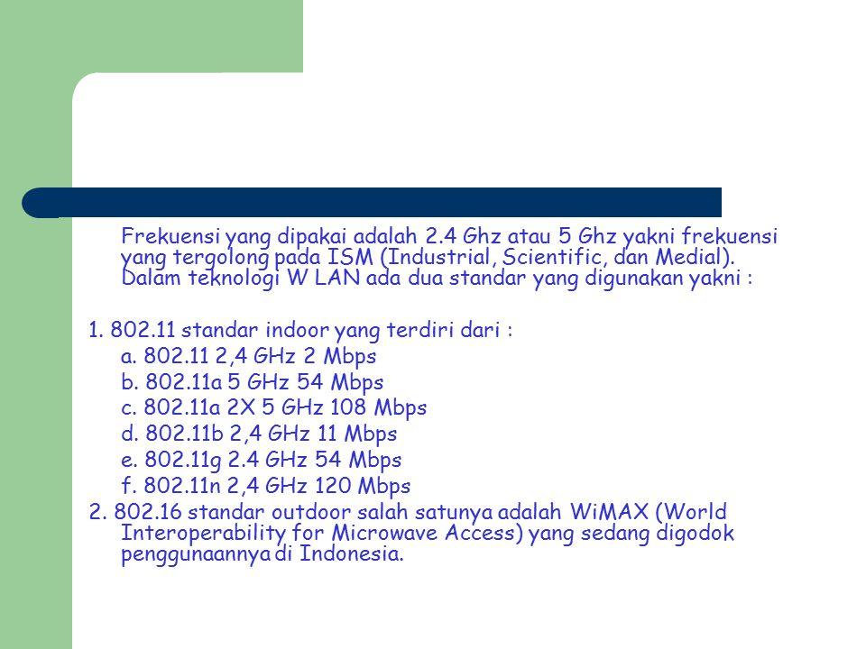 Frekuensi yang dipakai adalah 2.4 Ghz atau 5 Ghz yakni frekuensi yang tergolong pada ISM (Industrial, Scientific, dan Medial). Dalam teknologi W LAN a
