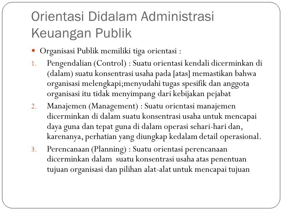 Orientasi Didalam Administrasi Keuangan Publik Organisasi Publik memiliki tiga orientasi : 1. Pengendalian (Control) : Suatu orientasi kendali dicermi