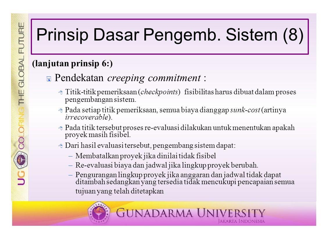 Prinsip Dasar Pengemb. Sistem (8) (lanjutan prinsip 6:)  Pendekatan creeping commitment :  Titik-titik pemeriksaan (checkpoints) fisibilitas harus d