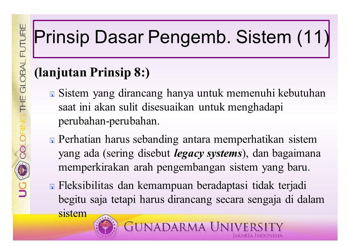 Prinsip Dasar Pengemb. Sistem (11) (lanjutan Prinsip 8:)  Sistem yang dirancang hanya untuk memenuhi kebutuhan saat ini akan sulit disesuaikan untuk
