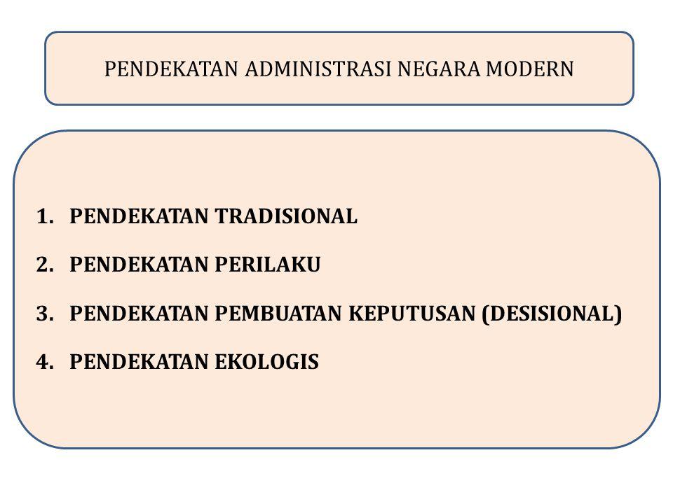 PENDEKATAN ADMINISTRASI NEGARA MODERN 1.PENDEKATAN TRADISIONAL 2.PENDEKATAN PERILAKU 3.PENDEKATAN PEMBUATAN KEPUTUSAN (DESISIONAL) 4.PENDEKATAN EKOLOGIS