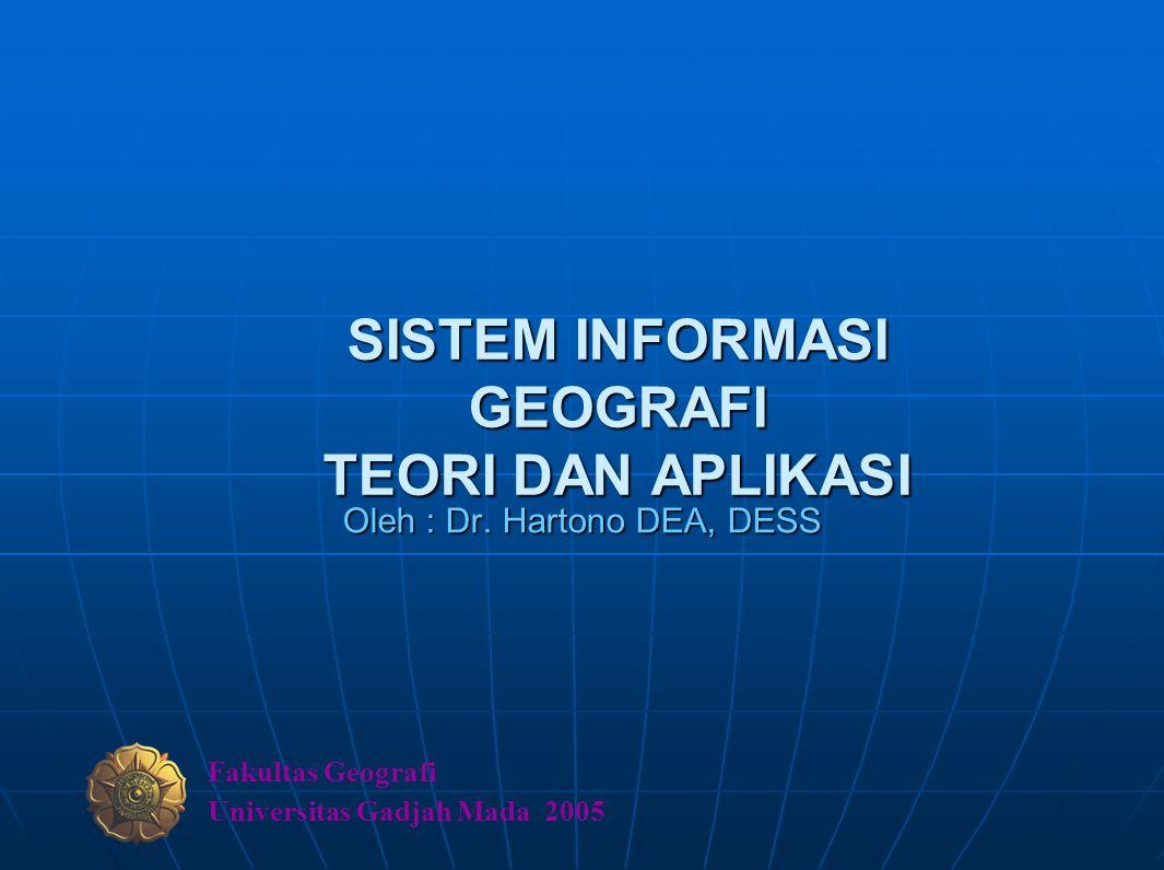 SISTEM INFORMASI GEOGRAFI TEORI DAN APLIKASI Oleh : Dr. Hartono DEA, DESS Fakultas Geografi Universitas Gadjah Mada 2005