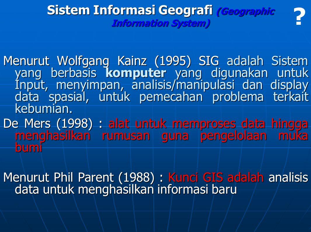 Sistem Informasi Geografi (Geographic Information System) Menurut Wolfgang Kainz (1995) SIG adalah Sistem yang berbasis komputer yang digunakan untuk