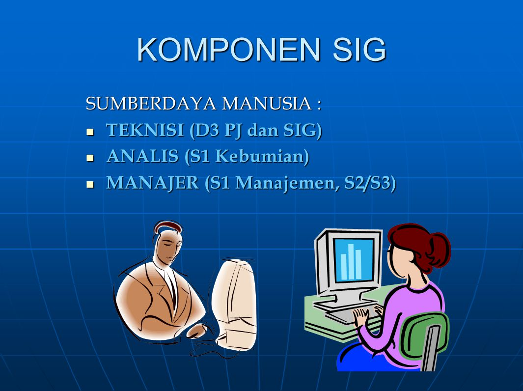 KOMPONEN SIG SUMBERDAYA MANUSIA : TEKNISI (D3 PJ dan SIG) TEKNISI (D3 PJ dan SIG) ANALIS (S1 Kebumian) ANALIS (S1 Kebumian) MANAJER (S1 Manajemen, S2/
