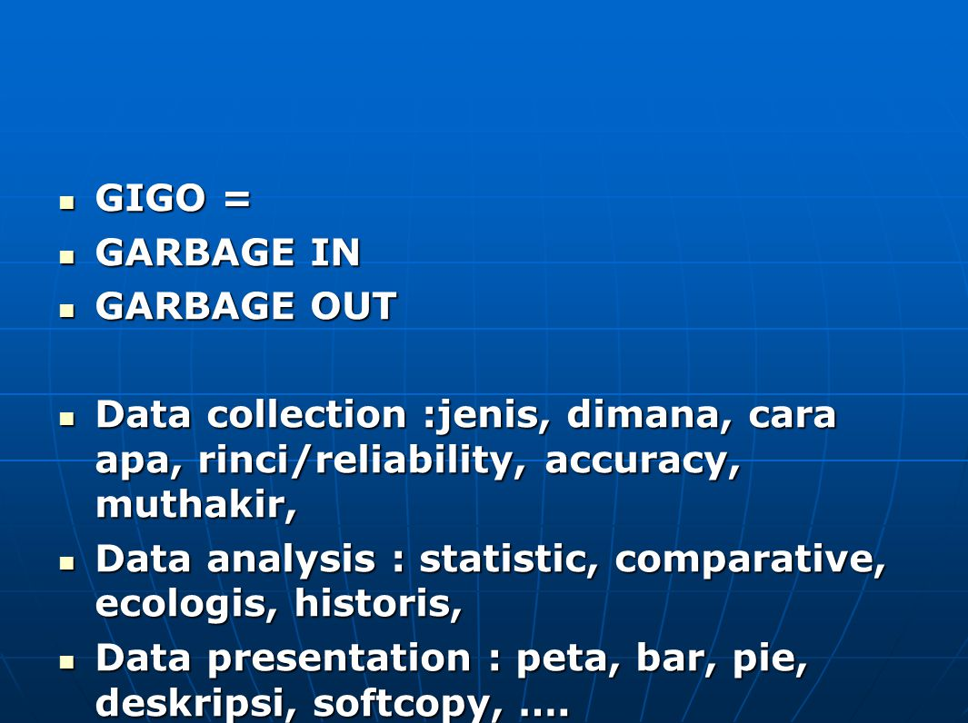GIGO = GIGO = GARBAGE IN GARBAGE IN GARBAGE OUT GARBAGE OUT Data collection :jenis, dimana, cara apa, rinci/reliability, accuracy, muthakir, Data collection :jenis, dimana, cara apa, rinci/reliability, accuracy, muthakir, Data analysis : statistic, comparative, ecologis, historis, Data analysis : statistic, comparative, ecologis, historis, Data presentation : peta, bar, pie, deskripsi, softcopy, ….