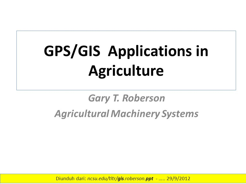 GPS/GIS Applications in Agriculture Gary T. Roberson Agricultural Machinery Systems Diunduh dari: ncsu.edu/tltr/gis.roberson.ppt - ….. 29/9/2012