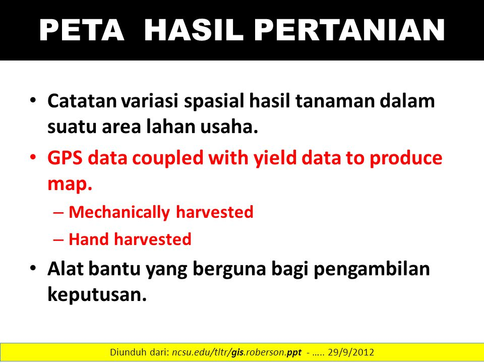 PETA HASIL PERTANIAN Catatan variasi spasial hasil tanaman dalam suatu area lahan usaha. GPS data coupled with yield data to produce map. – Mechanical