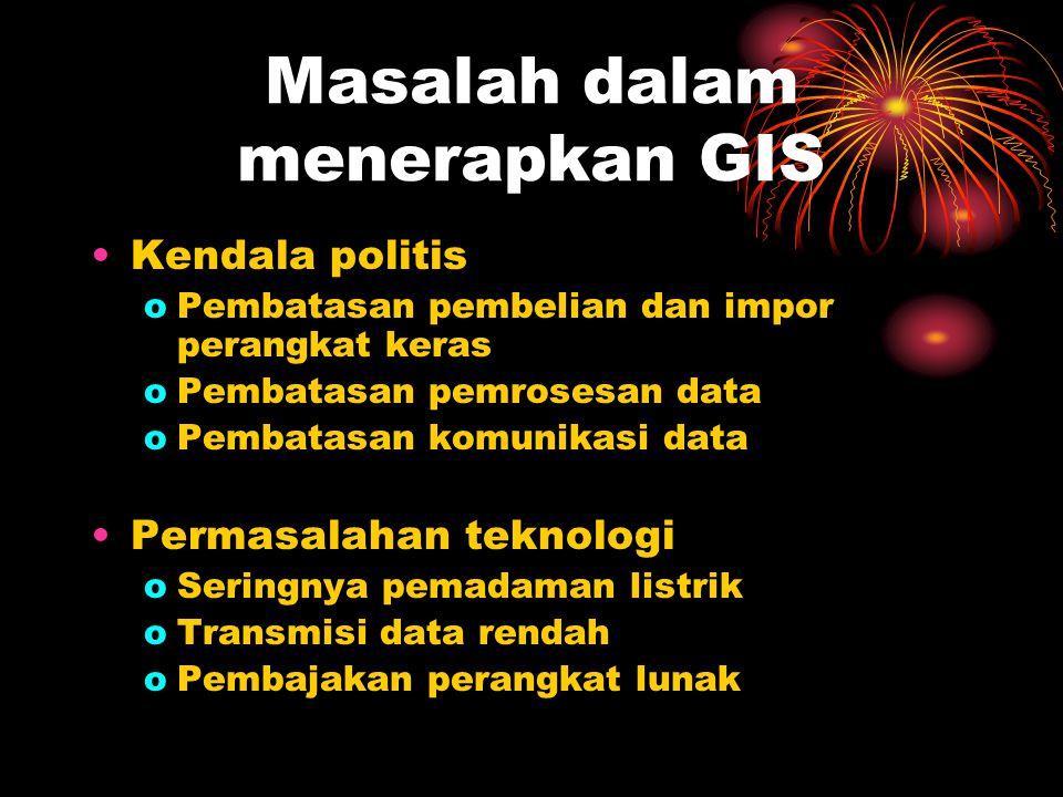 Masalah dalam menerapkan GIS Kendala politis oPembatasan pembelian dan impor perangkat keras oPembatasan pemrosesan data oPembatasan komunikasi data P