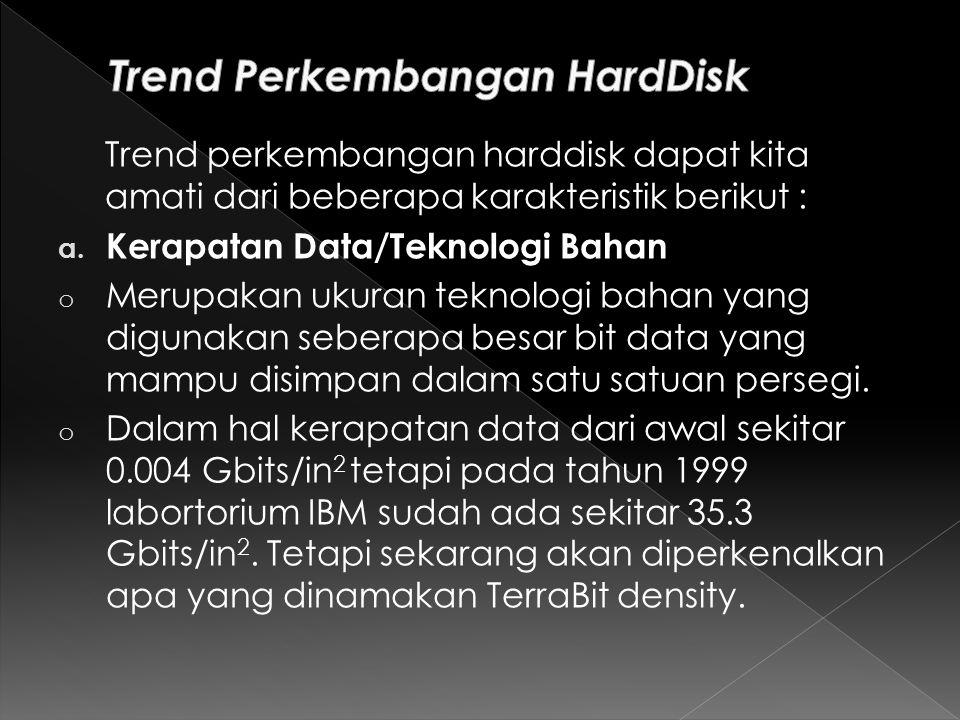 Trend perkembangan harddisk dapat kita amati dari beberapa karakteristik berikut : a.
